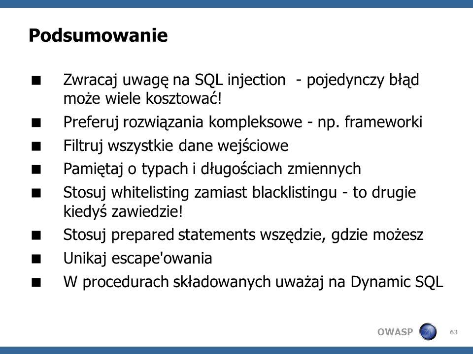 OWASP 63 Podsumowanie Zwracaj uwagę na SQL injection - pojedynczy błąd może wiele kosztować! Preferuj rozwiązania kompleksowe - np. frameworki Filtruj