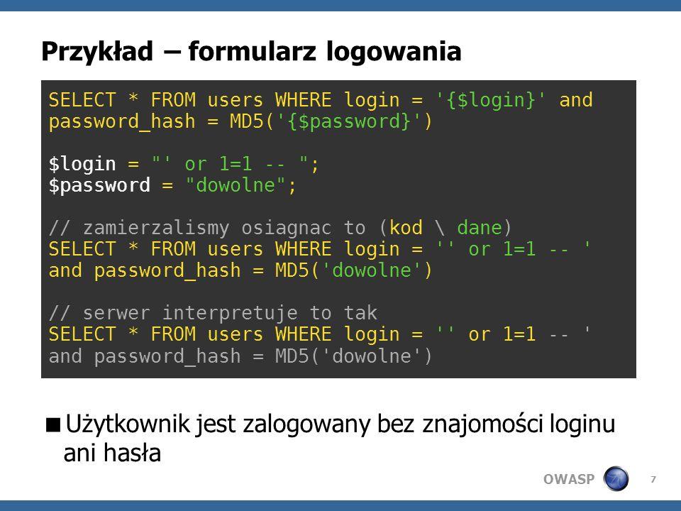 OWASP 7 Przykład – formularz logowania Użytkownik jest zalogowany bez znajomości loginu ani hasła SELECT * FROM users WHERE login = '{$login}' and pas