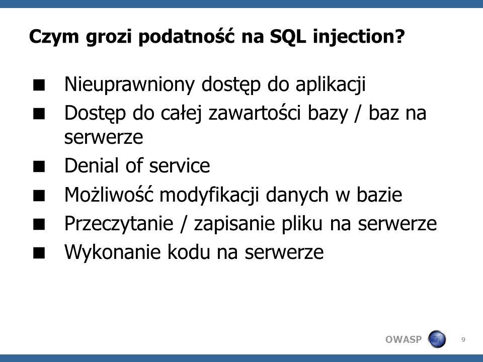 OWASP 9 Czym grozi podatność na SQL injection? Nieuprawniony dostęp do aplikacji Dostęp do całej zawartości bazy / baz na serwerze Denial of service M