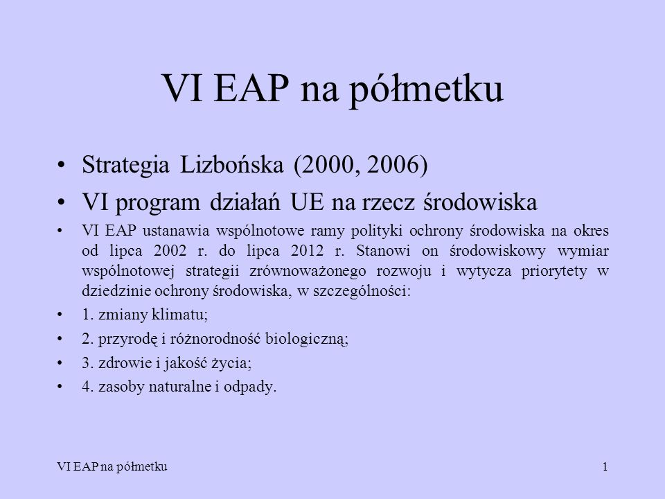 VI EAP na półmetku1 Strategia Lizbońska (2000, 2006) VI program działań UE na rzecz środowiska VI EAP ustanawia wspólnotowe ramy polityki ochrony środ