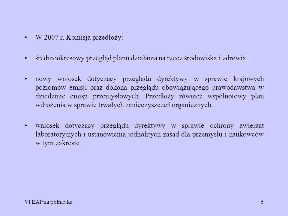 VI EAP na półmetku6 W 2007 r. Komisja przedłoży: średniookresowy przegląd planu działania na rzecz środowiska i zdrowia. nowy wniosek dotyczący przegl