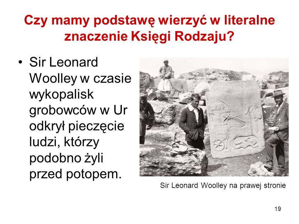 19 Czy mamy podstawę wierzyć w literalne znaczenie Księgi Rodzaju? Sir Leonard Woolley w czasie wykopalisk grobowców w Ur odkrył pieczęcie ludzi, któr