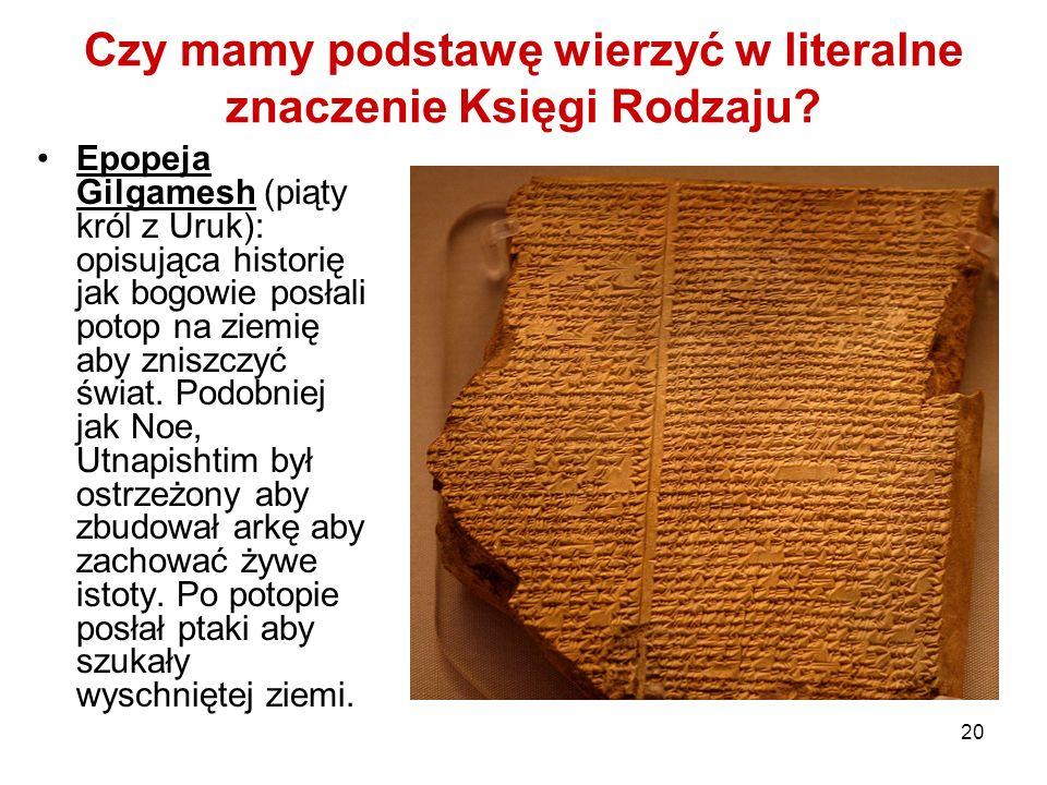 20 Czy mamy podstawę wierzyć w literalne znaczenie Księgi Rodzaju? Epopeja Gilgamesh (piąty król z Uruk): opisująca historię jak bogowie posłali potop
