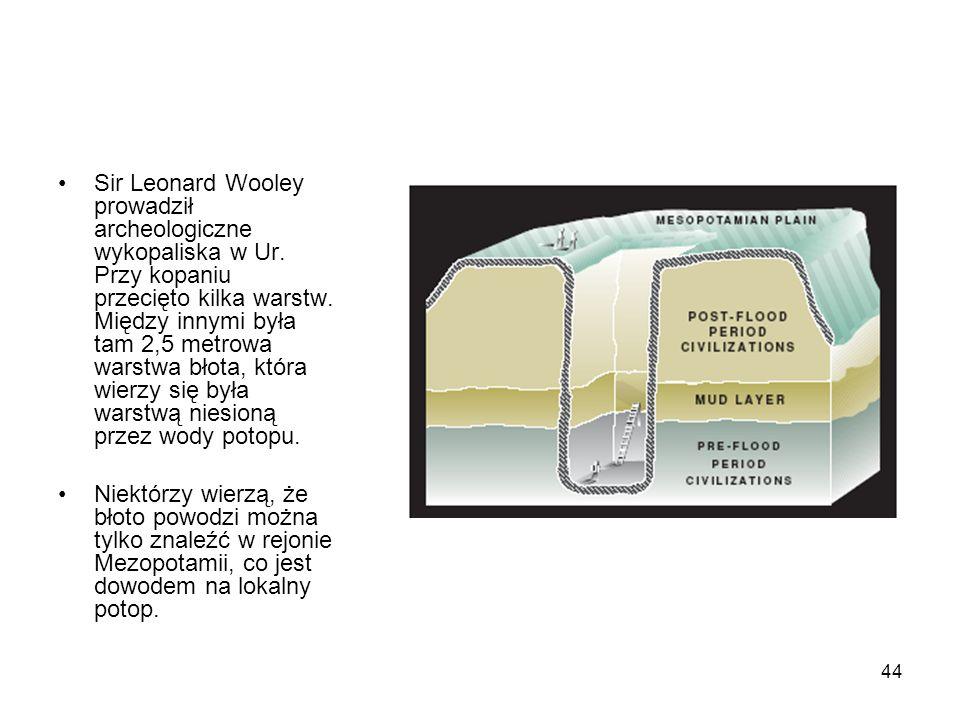 44 Sir Leonard Wooley prowadził archeologiczne wykopaliska w Ur. Przy kopaniu przecięto kilka warstw. Między innymi była tam 2,5 metrowa warstwa błota