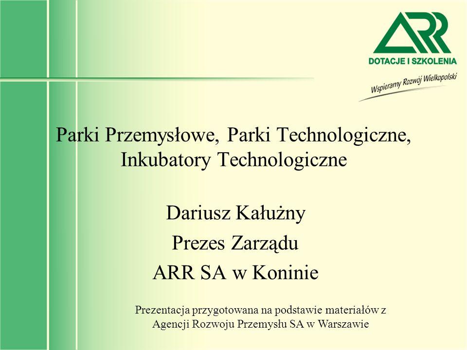 Parki Przemysłowe, Parki Technologiczne, Inkubatory Technologiczne Dariusz Kałużny Prezes Zarządu ARR SA w Koninie Prezentacja przygotowana na podstaw