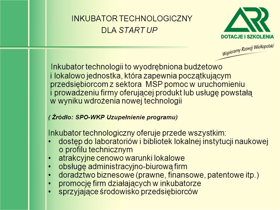 INKUBATOR TECHNOLOGICZNY DLA START UP Inkubator technologii to wyodrębniona budżetowo i lokalowo jednostka, która zapewnia początkującym przedsiębiorc