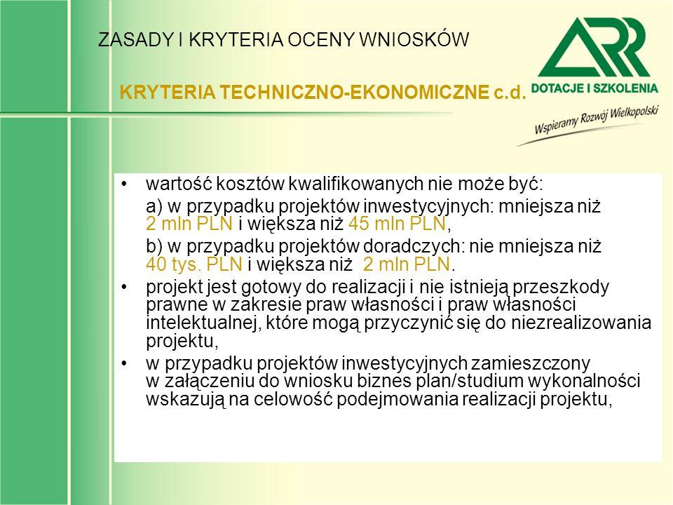 ZASADY I KRYTERIA OCENY WNIOSKÓW wartość kosztów kwalifikowanych nie może być: a) w przypadku projektów inwestycyjnych: mniejsza niż 2 mln PLN i więks