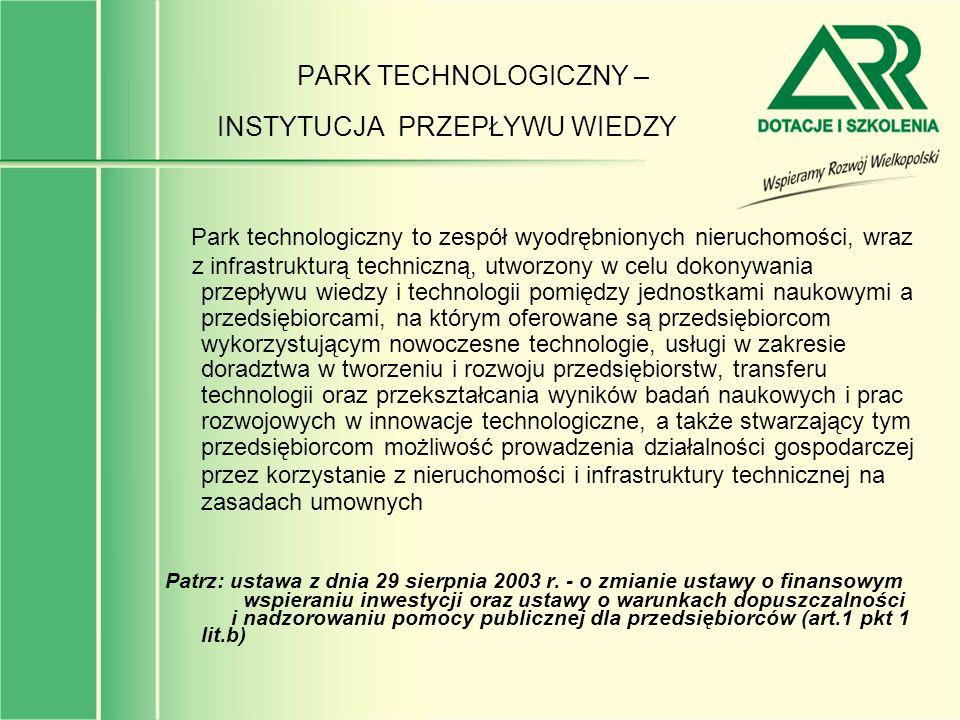 PARK TECHNOLOGICZNY – INSTYTUCJA PRZEPŁYWU WIEDZY Park technologiczny to zespół wyodrębnionych nieruchomości, wraz z infrastrukturą techniczną, utworz