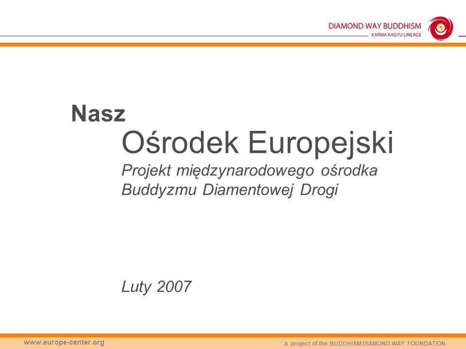 a project of the BUDDHISM DIAMOND WAY FOUNDATION www.europe-center.org Nasz Ośrodek Europejski Projekt międzynarodowego ośrodka Buddyzmu Diamentowej D