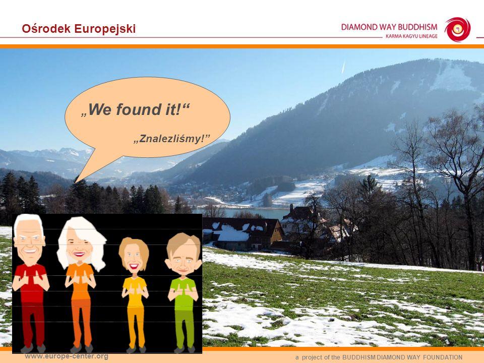 a project of the BUDDHISM DIAMOND WAY FOUNDATION www.europe-center.org Ośrodek Europejski We found it! Znalezliśmy!