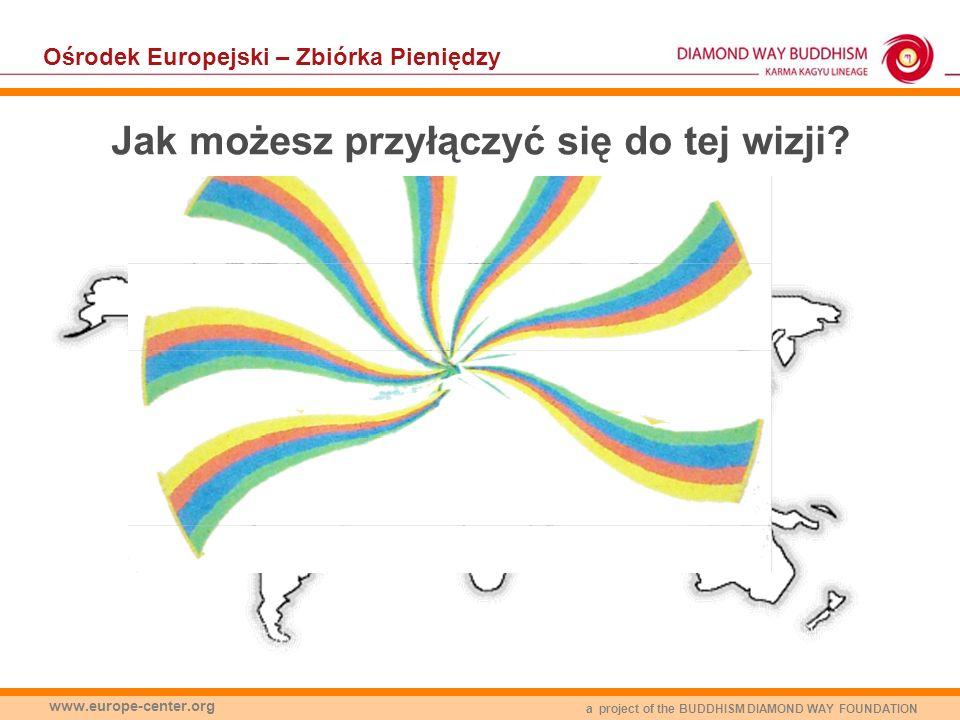 a project of the BUDDHISM DIAMOND WAY FOUNDATION www.europe-center.org Ośrodek Europejski – Zbiórka Pieniędzy Jak możesz przyłączyć się do tej wizji?