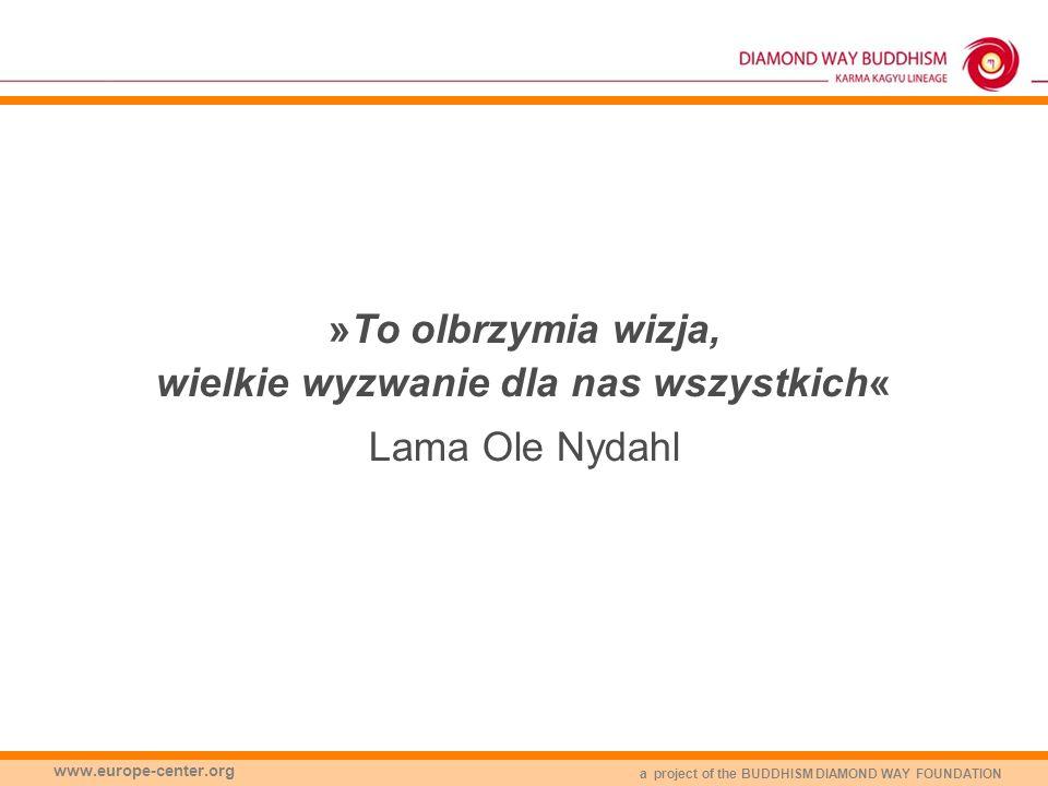 a project of the BUDDHISM DIAMOND WAY FOUNDATION www.europe-center.org »To olbrzymia wizja, wielkie wyzwanie dla nas wszystkich« Lama Ole Nydahl