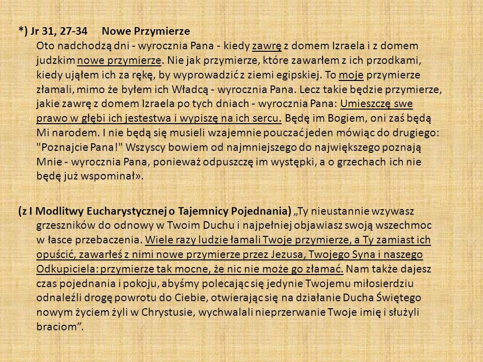 *) Jr 31, 27-34 Nowe Przymierze Oto nadchodzą dni - wyrocznia Pana - kiedy zawrę z domem Izraela i z domem judzkim nowe przymierze. Nie jak przymierze