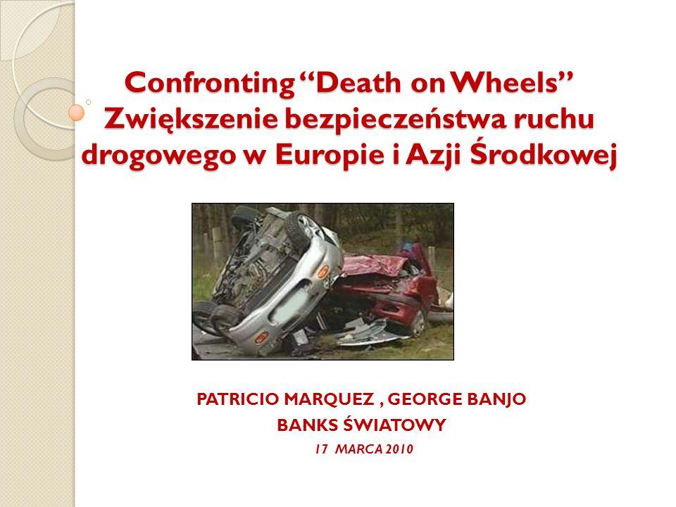 Confronting Death on Wheels Zwiększenie bezpieczeństwa ruchu drogowego w Europie i Azji Środkowej PATRICIO MARQUEZ, GEORGE BANJO BANKS ŚWIATOWY 17 MAR