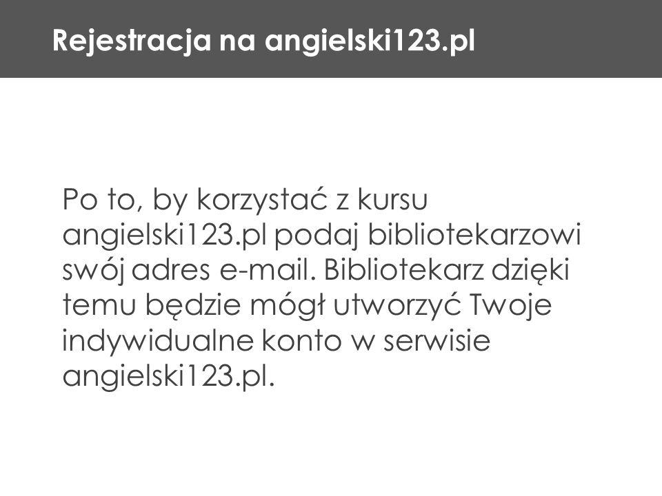 Rejestracja na angielski123.pl Po to, by korzystać z kursu angielski123.pl podaj bibliotekarzowi swój adres e-mail. Bibliotekarz dzięki temu będzie mó