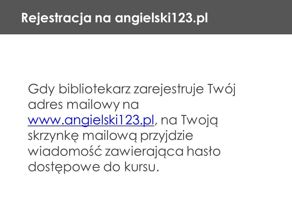 Rejestracja na angielski123.pl Gdy bibliotekarz zarejestruje Twój adres mailowy na www.angielski123.pl, na Twoją skrzynkę mailową przyjdzie wiadomość