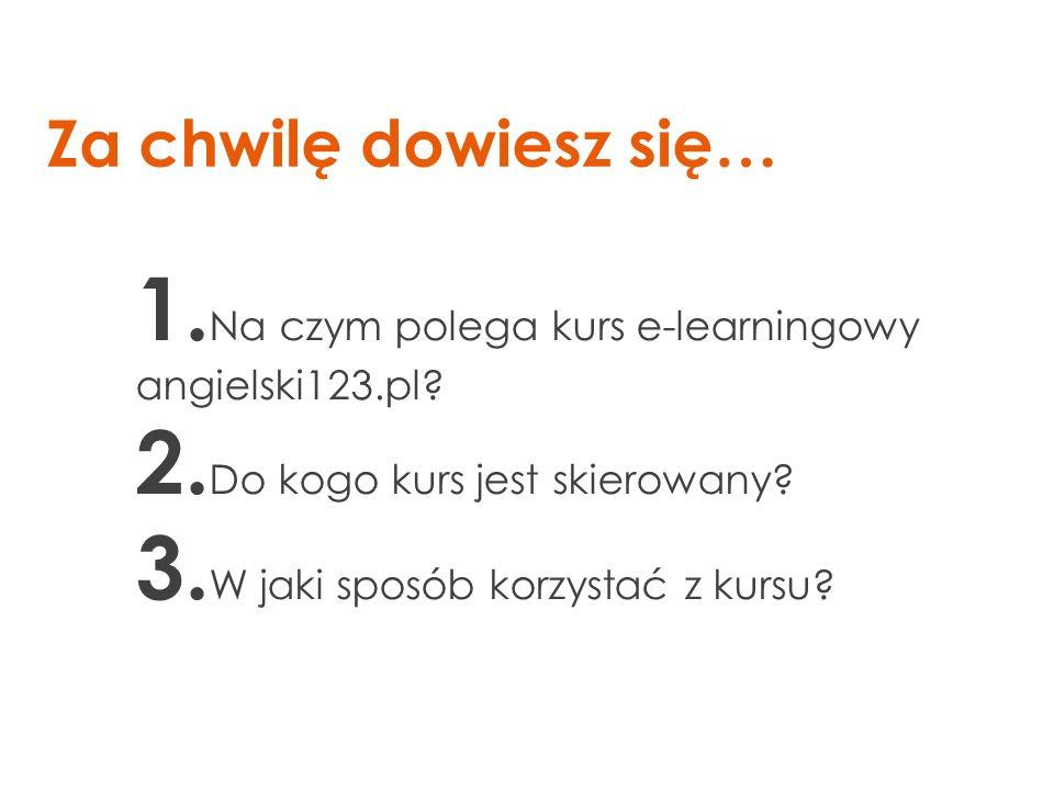 Za chwilę dowiesz się… 1. Na czym polega kurs e-learningowy angielski123.pl? 2. Do kogo kurs jest skierowany? 3. W jaki sposób korzystać z kursu?