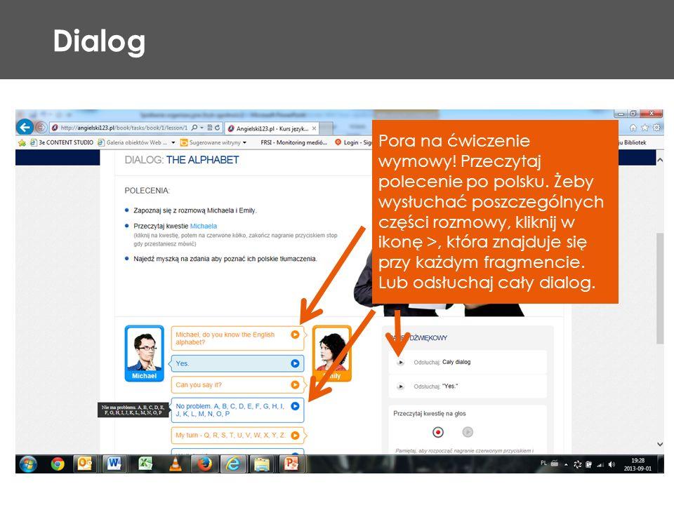 Dialog Pora na ćwiczenie wymowy! Przeczytaj polecenie po polsku. Żeby wysłuchać poszczególnych części rozmowy, kliknij w ikonę >, która znajduje się p