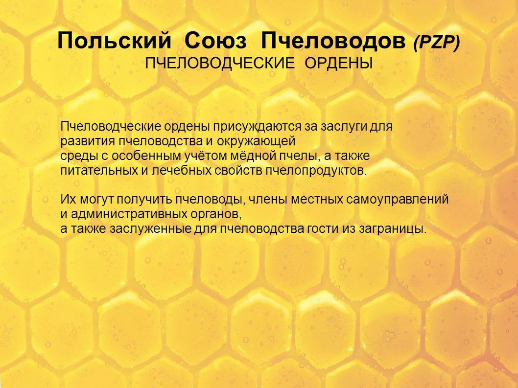 Польский Союз Пчеловодов (PZP) ПЧЕЛОВОДЧЕСКИЕ ОРДЕНЫ Пчеловодческие ордены присуждаются за заслуги для развития пчеловодства и окружающей среды с особ