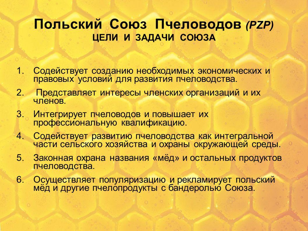Polski Związek Pszczelarski (PZP) Cele i zadania Cele i zadania Związku realizowane są, na zasadach określonych w przepisach prawa, między innymi poprzez: 1)udzielanie pomocy organizacjom członkowskim Związku i członkom tych organizacji w zakresie organizacyjnym wobec organów Rzeczypospolitej Polskiej i Unii Europejskiej i fachowym z dziedziny pszczelarstwa, 2)publiczne propagowanie i promowanie celu i zadań Związku, programu, uchwał i stanowisk Związku oraz przyjętego sposobu ich realizacji, a także pracy i dorobku Związku, jego organizacji członkowskich, organów, struktur i członków organizacji członkowskich Związku, 3)organizowanie i prowadzenie działalności gospodarczej, 4)inicjowanie działalności wydawniczej i publicystycznej w zakresie pszczelarstwa, oraz współudział w tych pracach i ich koordynacja, 5)współdziałanie z administracją państwową, samorządową i innymi podmiotami na rzecz rozwoju pszczelarstwa i środowiska naturalnego, 6)współdziałanie z jednostkami gospodarki rolnej i leśnej w zakresie racjonalnego wykorzystania bazy pożytkowej dla pszczół,