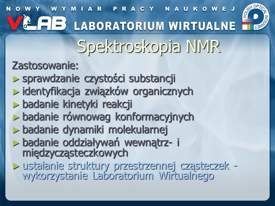 Spektroskopia NMR Zastosowanie: sprawdzanie czystości substancji sprawdzanie czystości substancji identyfikacja związków organicznych identyfikacja związków organicznych badanie kinetyki reakcji badanie kinetyki reakcji badanie równowag konformacyjnych badanie równowag konformacyjnych badanie dynamiki molekularnej badanie dynamiki molekularnej badanie oddziaływań wewnątrz- i międzycząsteczkowych badanie oddziaływań wewnątrz- i międzycząsteczkowych ustalanie struktury przestrzennej cząsteczek - wykorzystanie Laboratorium Wirtualnego ustalanie struktury przestrzennej cząsteczek - wykorzystanie Laboratorium Wirtualnego