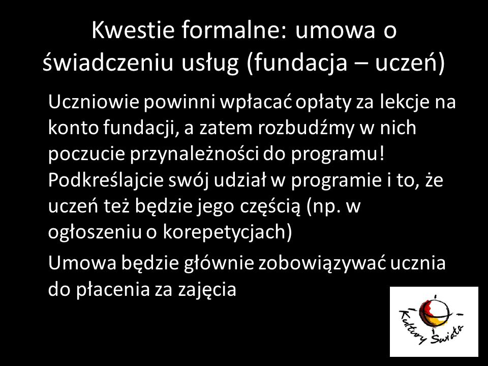 Kwestie formalne: umowa o świadczeniu usług (fundacja – uczeń) Uczniowie powinni wpłacać opłaty za lekcje na konto fundacji, a zatem rozbudźmy w nich