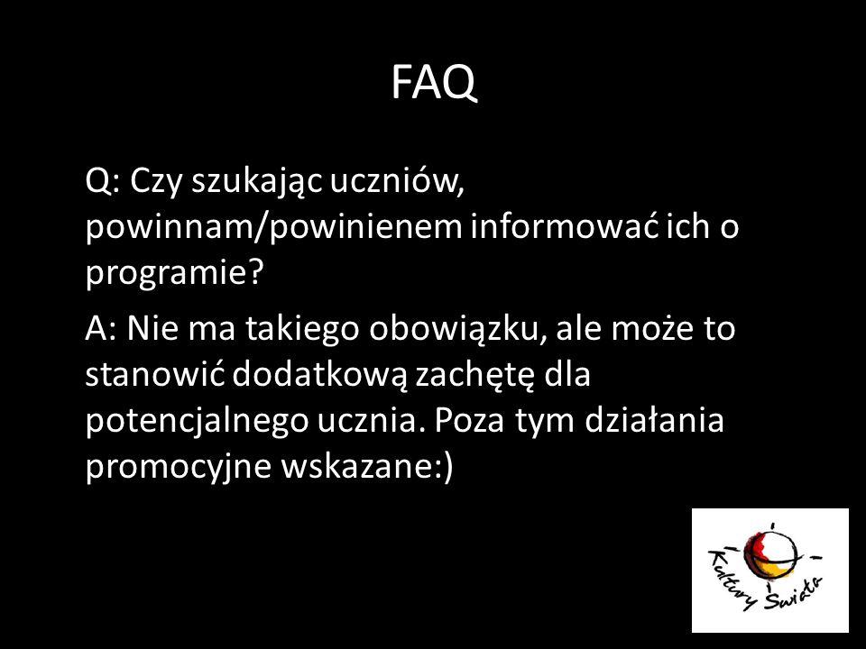 FAQ Q: Czy szukając uczniów, powinnam/powinienem informować ich o programie? A: Nie ma takiego obowiązku, ale może to stanowić dodatkową zachętę dla p