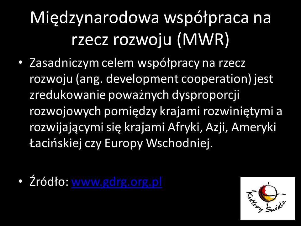 Międzynarodowa współpraca na rzecz rozwoju (MWR) Zasadniczym celem współpracy na rzecz rozwoju (ang. development cooperation) jest zredukowanie poważn