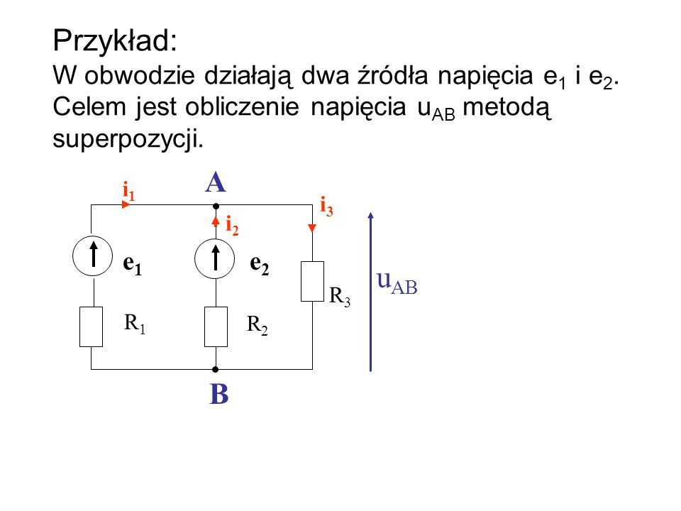 Przykład: W obwodzie działają dwa źródła napięcia e 1 i e 2. Celem jest obliczenie napięcia u AB metodą superpozycji. i1i1 i2i2 e1e1 e2e2 R1R1 R2R2 R3