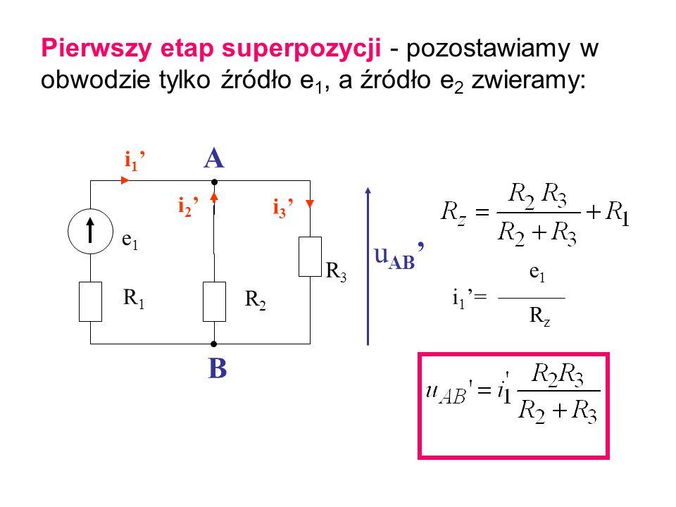 Pierwszy etap superpozycji - pozostawiamy w obwodzie tylko źródło e 1, a źródło e 2 zwieramy: i 2 e1e1 R1R1 R2R2 R3R3 u AB A B i 1 i 3 i1=i1= e1e1 RzR