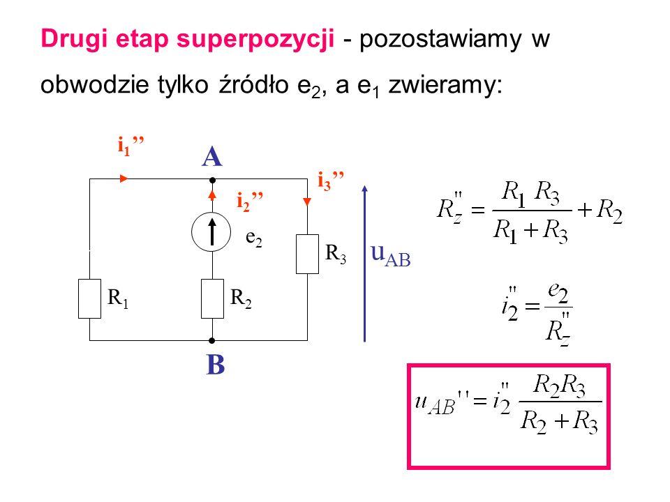 Drugi etap superpozycji - pozostawiamy w obwodzie tylko źródło e 2, a e 1 zwieramy: i 1 i 2 e2e2 R1R1 R2R2 R3R3 u AB A B i 3