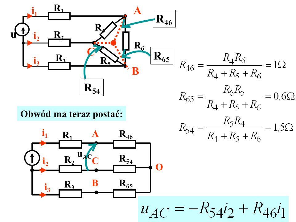 R1R1 R2R2 R3R3 i1i1 i2i2 i3i3 A B C R4R4 R5R5 R6R6 u R 46 R 65 R 54 Obwód ma teraz postać: R1R1 R2R2 R3R3 A B C O R 46 R 54 R 65 i1i1 i2i2 i3i3 u AC