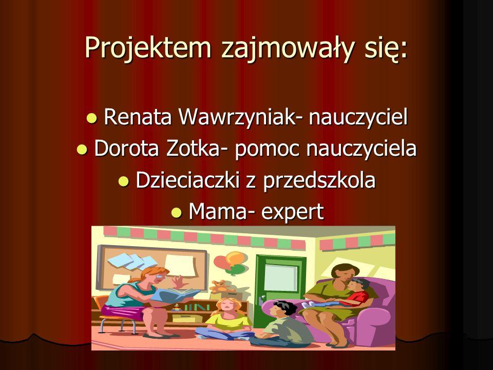 Projektem zajmowały się: Renata Wawrzyniak- nauczyciel Renata Wawrzyniak- nauczyciel Dorota Zotka- pomoc nauczyciela Dorota Zotka- pomoc nauczyciela Dzieciaczki z przedszkola Dzieciaczki z przedszkola Mama- expert Mama- expert