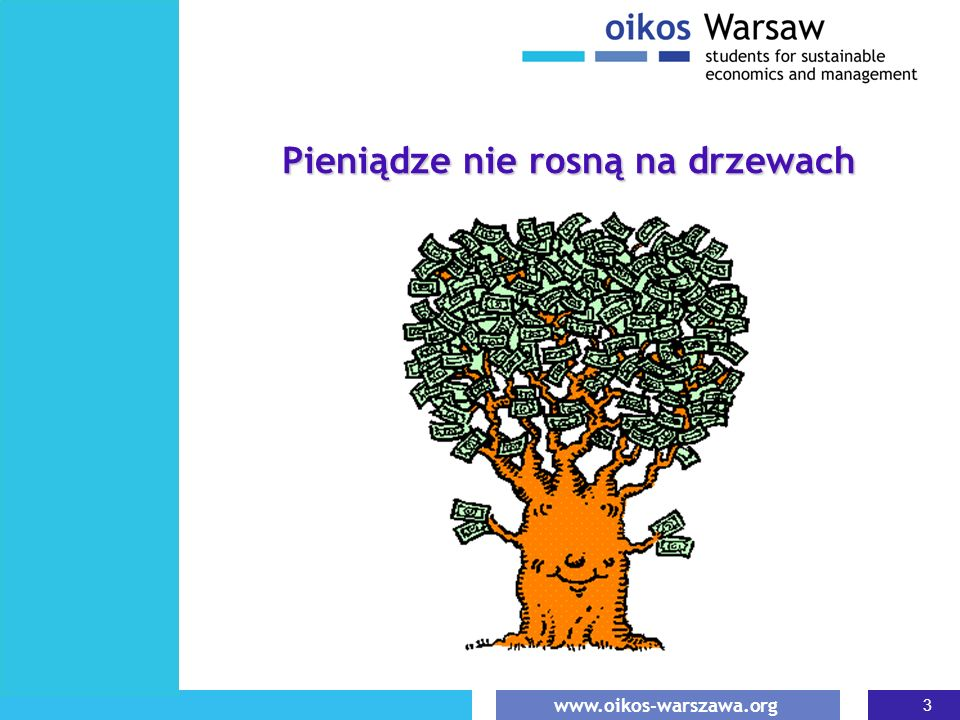 www.oikos-warszawa.org 3 Pieniądze nie rosną na drzewach