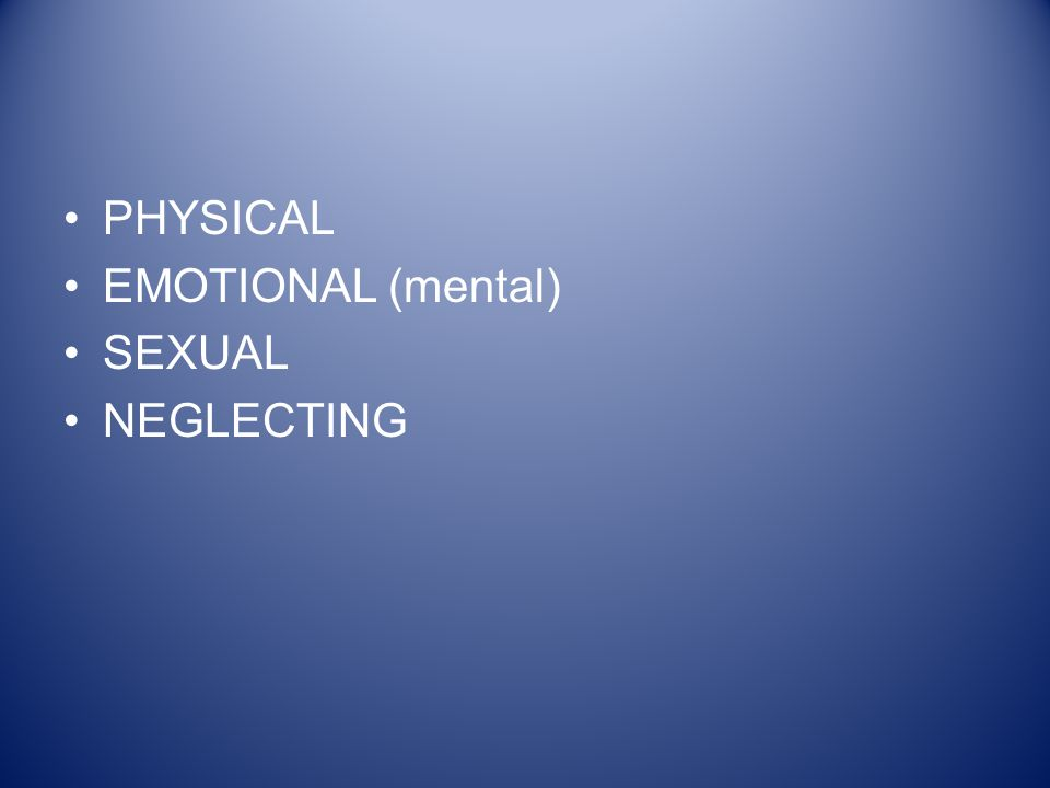 PHYSICAL EMOTIONAL (mental) SEXUAL NEGLECTING