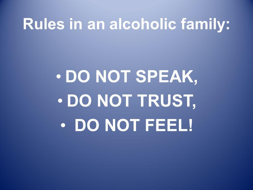 Rules in an alcoholic family: DO NOT SPEAK, DO NOT TRUST, DO NOT FEEL!