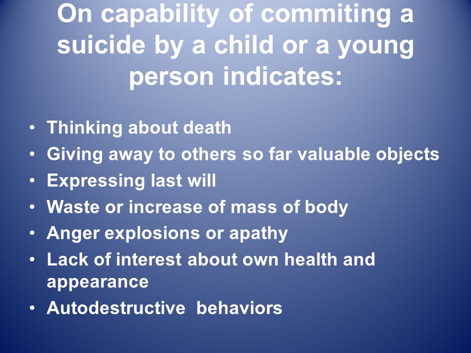 On capability of commiting a suicide by a child or a young person indicates: Thinking about death Giving away to others so far valuable objects Expres