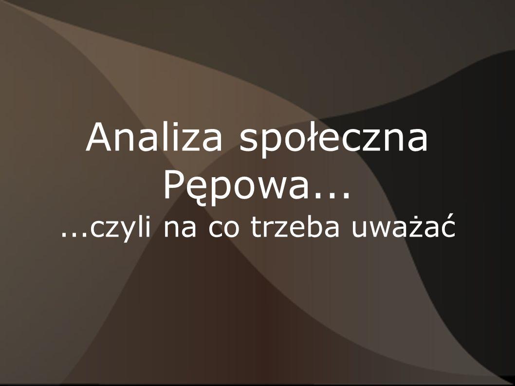 Analiza społeczna Pępowa......czyli na co trzeba uważać