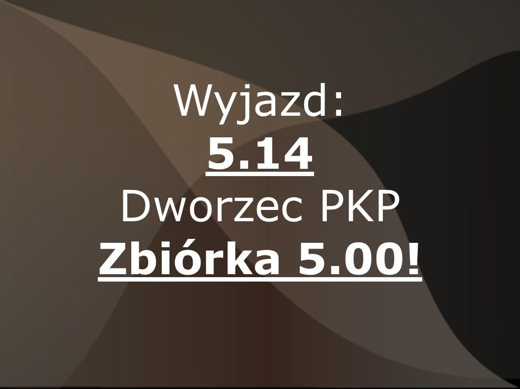 Wyjazd: 5.14 Dworzec PKP Zbiórka 5.00!