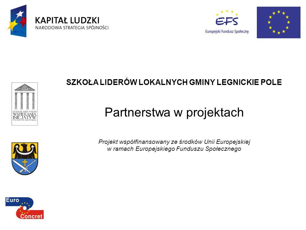 SZKOŁA LIDERÓW LOKALNYCH GMINY LEGNICKIE POLE Partnerstwa w projektach Projekt współfinansowany ze środków Unii Europejskiej w ramach Europejskiego Fu