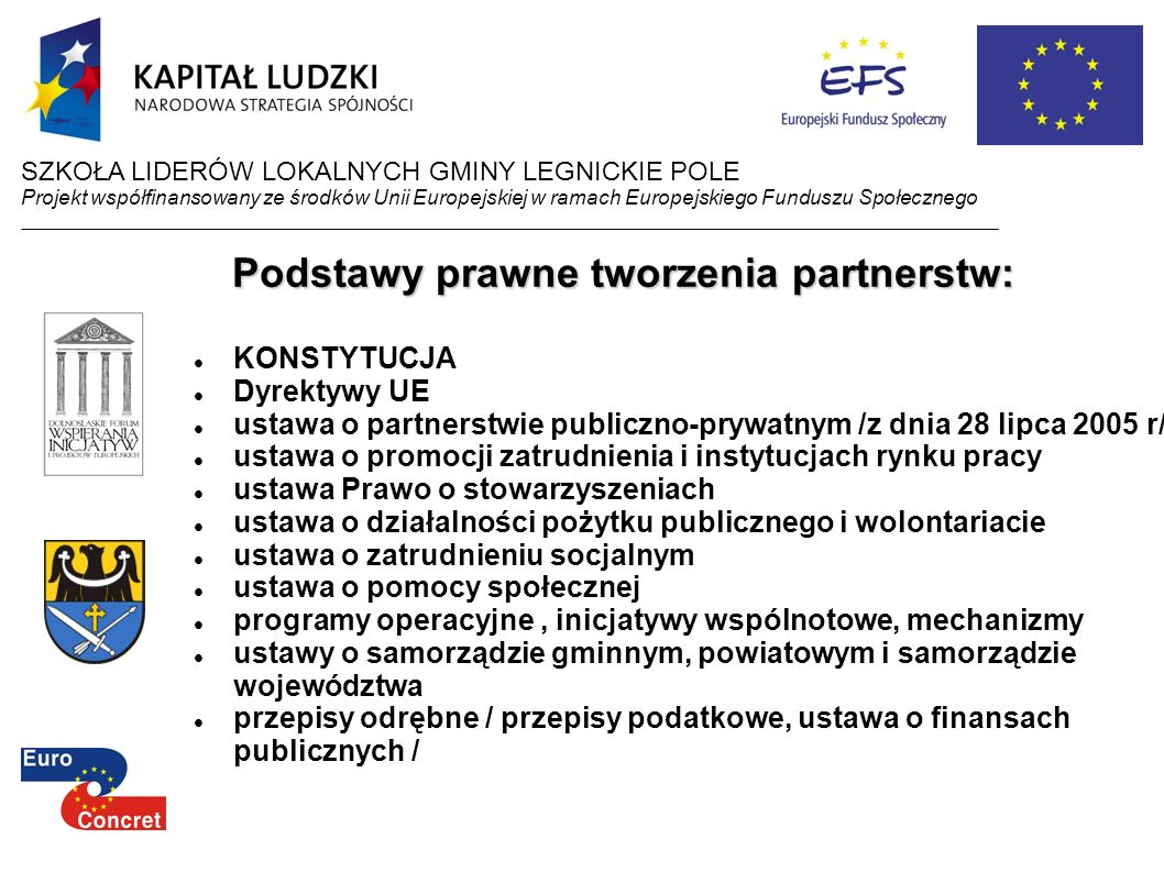Podstawy prawne tworzenia partnerstw: KONSTYTUCJA Dyrektywy UE ustawa o partnerstwie publiczno-prywatnym /z dnia 28 lipca 2005 r/ ustawa o promocji za