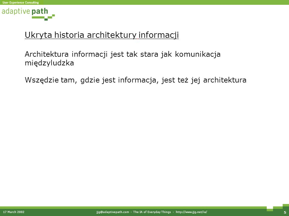 17 March 2002jjg@adaptivepath.com · The IA of Everyday Things · http://www.jjg.net/ia/ 5 Ukryta historia architektury informacji Architektura informacji jest tak stara jak komunikacja międzyludzka Wszędzie tam, gdzie jest informacja, jest też jej architektura