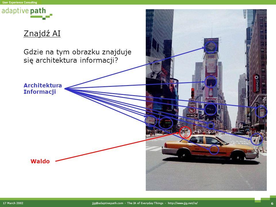 17 March 2002jjg@adaptivepath.com · The IA of Everyday Things · http://www.jjg.net/ia/ 6 Znajdź AI Architektura Informacji Waldo Gdzie na tym obrazku znajduje się architektura informacji