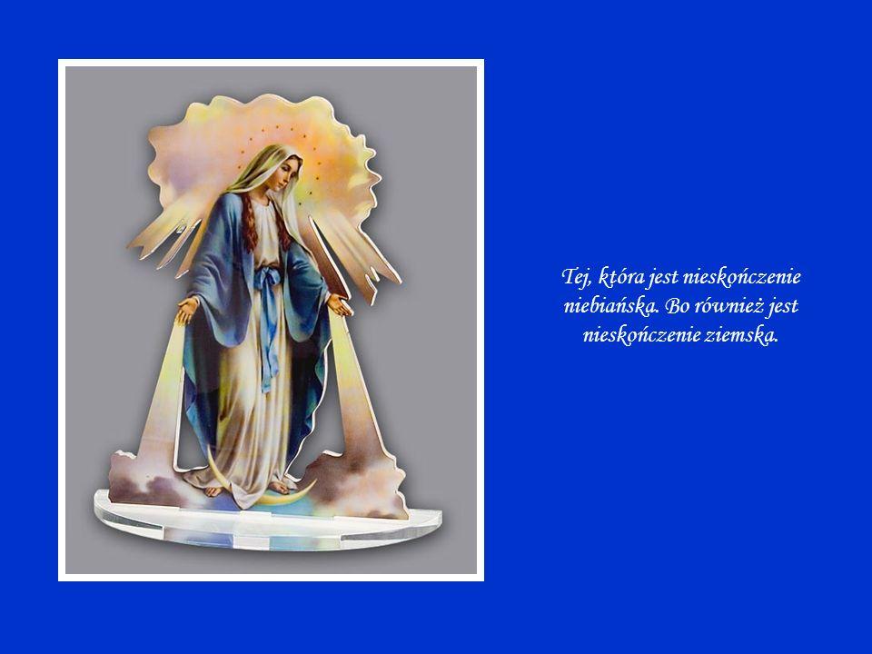 Tej, która jest nieskończenie niebiańska. Bo również jest nieskończenie ziemska.