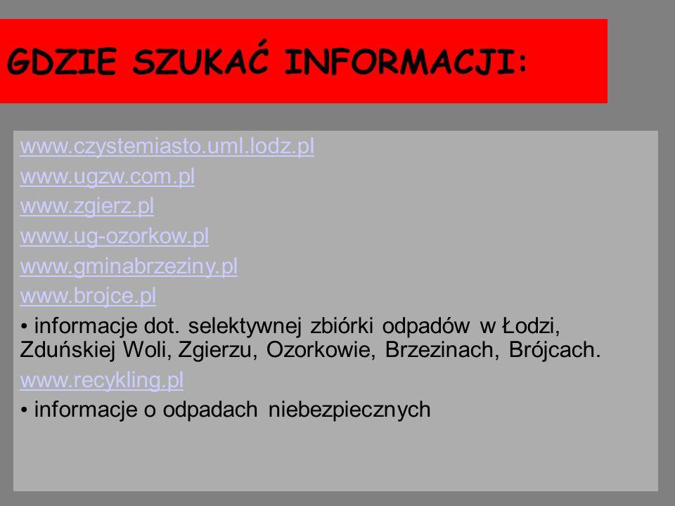GDZIE SZUKAĆ INFORMACJI: www.czystemiasto.uml.lodz.pl www.ugzw.com.pl www.zgierz.pl www.ug-ozorkow.pl www.gminabrzeziny.pl www.brojce.pl informacje do