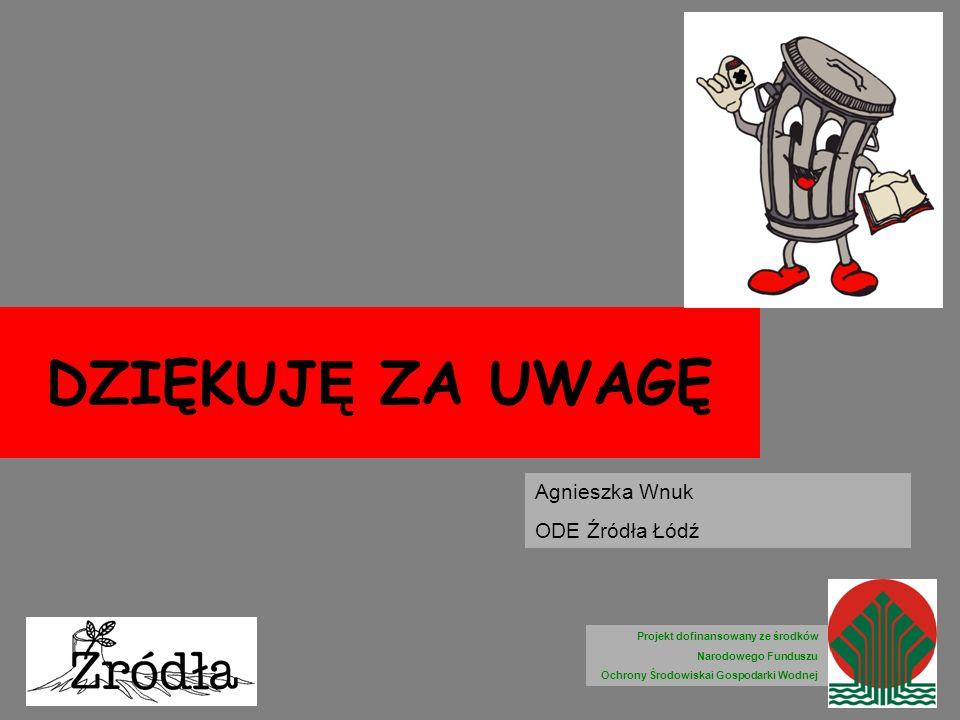 DZIĘKUJ Ę ZA UWAGĘ Agnieszka Wnuk ODE Źródła Łódź Projekt dofinansowany ze środków Narodowego Funduszu Ochrony Środowiskai Gospodarki Wodnej