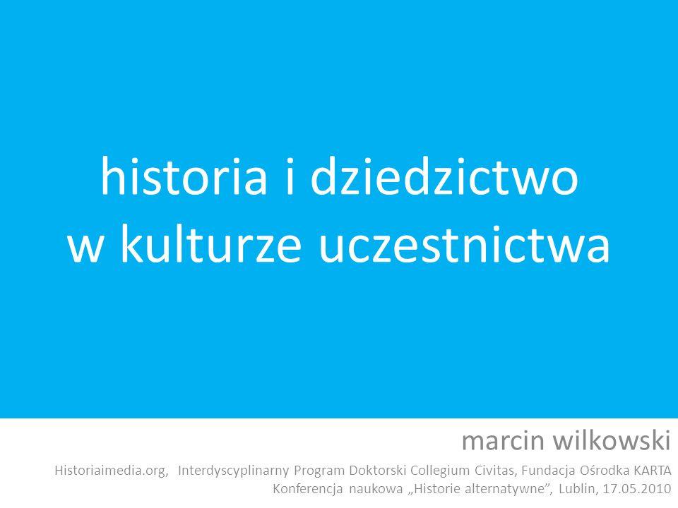 historia i dziedzictwo w kulturze uczestnictwa marcin wilkowski Historiaimedia.org, Interdyscyplinarny Program Doktorski Collegium Civitas, Fundacja O