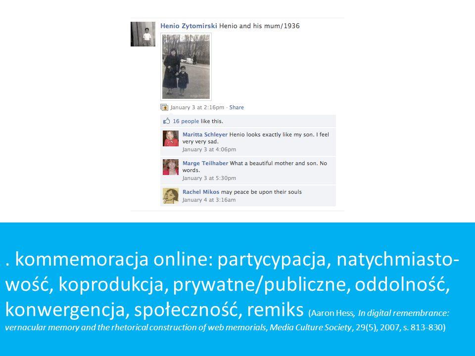 . kommemoracja online: partycypacja, natychmiasto- wość, koprodukcja, prywatne/publiczne, oddolność, konwergencja, społeczność, remiks (Aaron Hess, In