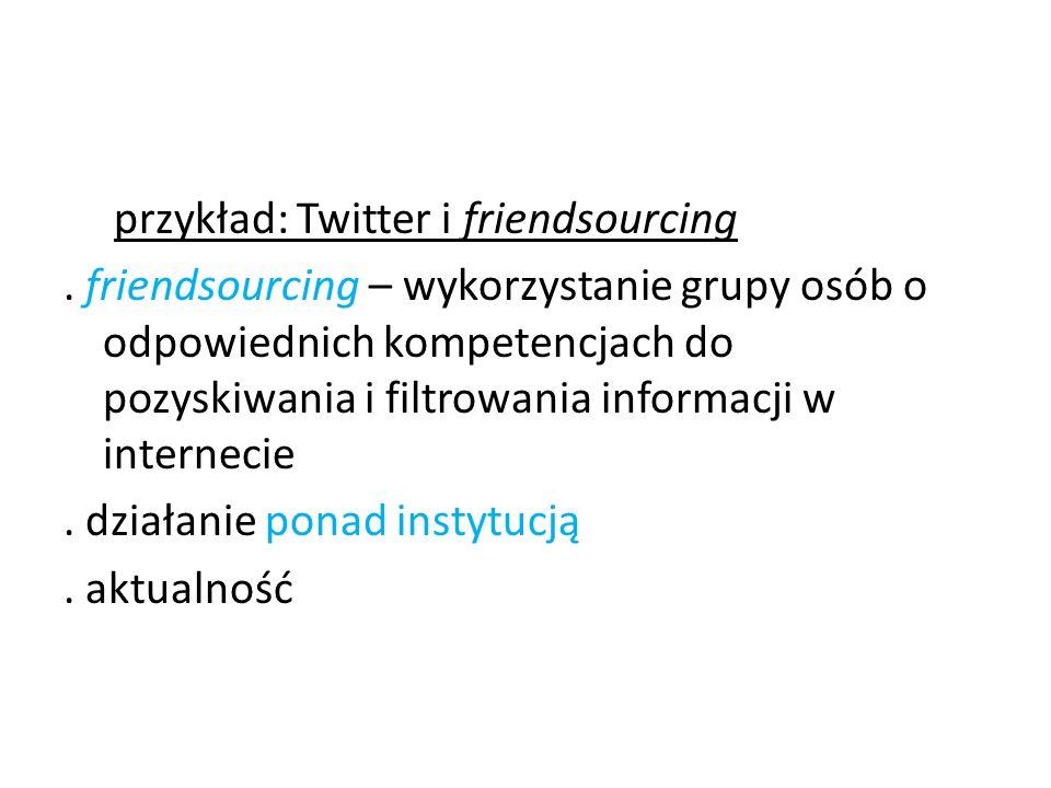 przykład: Twitter i friendsourcing. friendsourcing – wykorzystanie grupy osób o odpowiednich kompetencjach do pozyskiwania i filtrowania informacji w