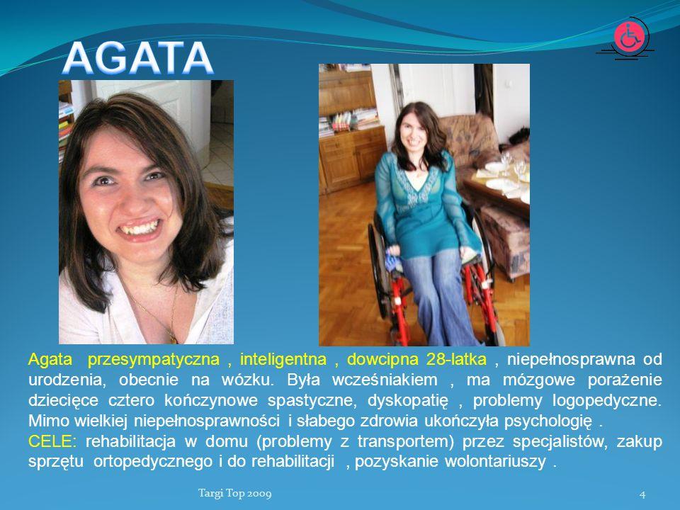 Targi Top 20094 Agata przesympatyczna, inteligentna, dowcipna 28-latka, niepełnosprawna od urodzenia, obecnie na wózku. Była wcześniakiem, ma mózgowe